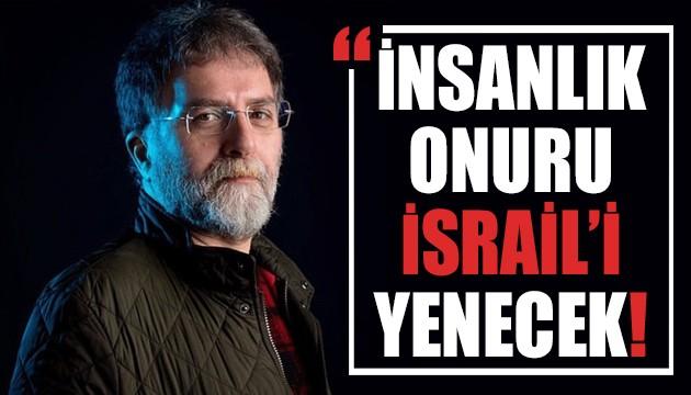 Ahmet Hakan yazdı: İnsanlık onuru İsrail'i yenecek!