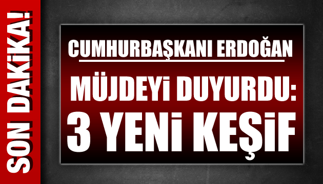 Erdoğan müjdeyi duyurdu: 3 yeni keşif!