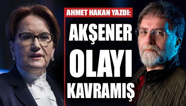 Ahmet Hakan: Akşener olayı kavramış