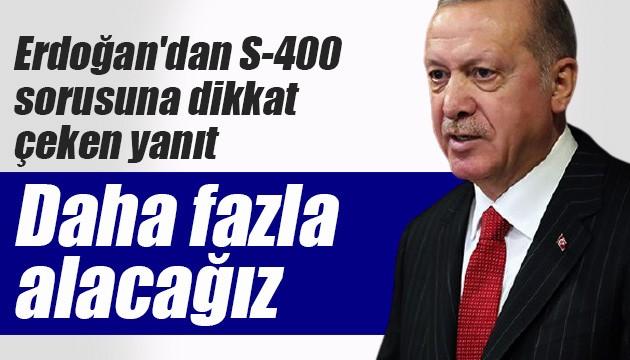Erdoğan'dan S-400 sorusuna dikkat çeken yanıt: Daha fazla alacağız