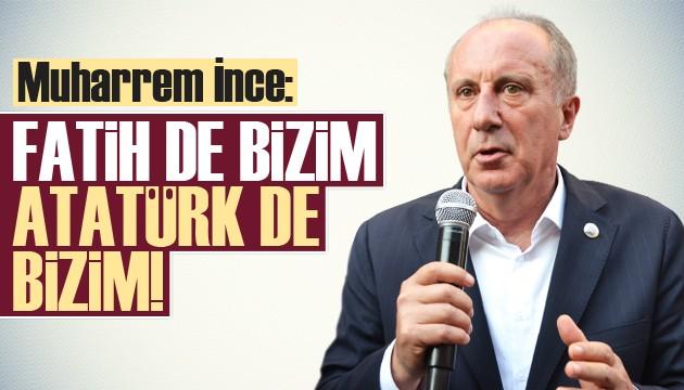 Muharrem İnce: Fatih de bizim Atatürk de bizim