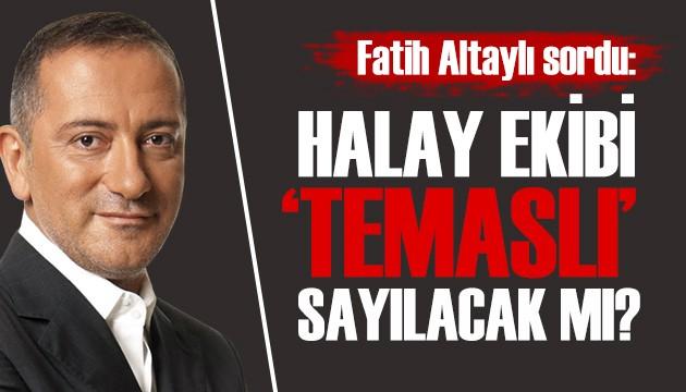 Fatih Altaylı: Halay ekibi 'temaslı' sayılacak mı!