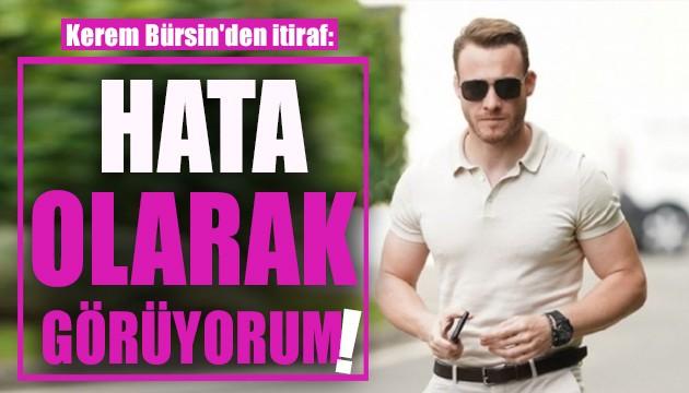 Kerem Bürsin'den itiraf: Hata olarak görüyorum